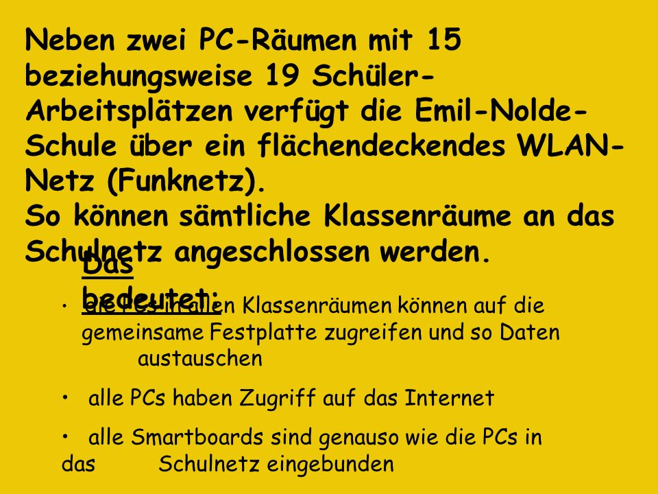 Neben zwei PC-Räumen mit 15 beziehungsweise 19 Schüler- Arbeitsplätzen verfügt die Emil-Nolde- Schule über ein flächendeckendes WLAN- Netz (Funknetz).