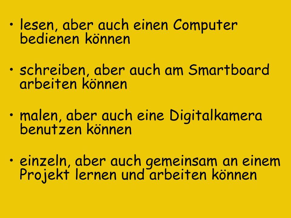 lesen, aber auch einen Computer bedienen können schreiben, aber auch am Smartboard arbeiten können malen, aber auch eine Digitalkamera benutzen können