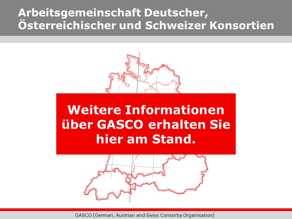 GASCO (German, Austrian and Swiss Consortia Organisation) Weitere Informationen über GASCO erhalten Sie hier am Stand. Arbeitsgemeinschaft Deutscher,