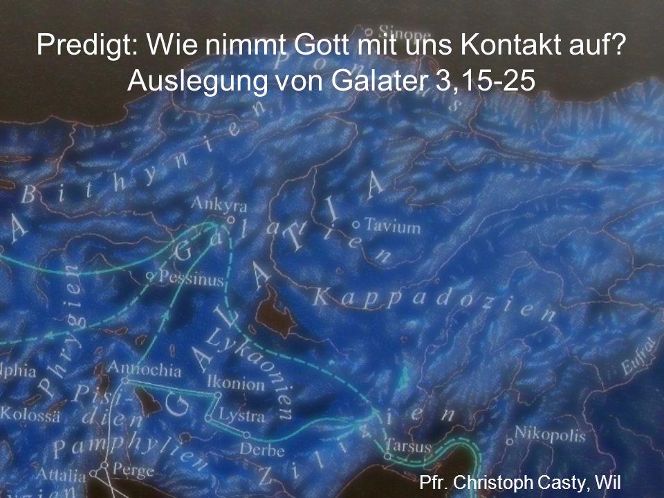 Predigt: Wie nimmt Gott mit uns Kontakt auf? Auslegung von Galater 3,15-25 Pfr. Christoph Casty, Wil