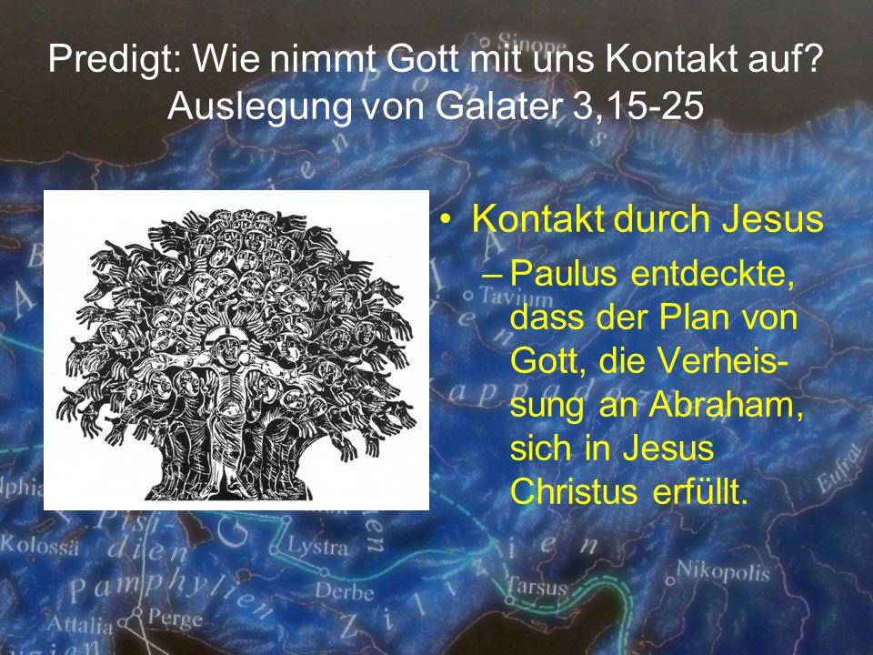 Predigt: Wie nimmt Gott mit uns Kontakt auf? Auslegung von Galater 3,15-25 Kontakt durch Jesus –Paulus entdeckte, dass der Plan von Gott, die Verheis-