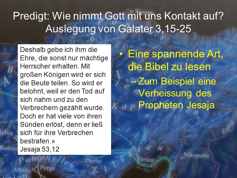 Predigt: Wie nimmt Gott mit uns Kontakt auf? Auslegung von Galater 3,15-25 Eine spannende Art, die Bibel zu lesen –Zum Beispiel eine Verheissung des P