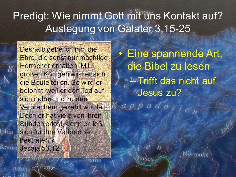 Predigt: Wie nimmt Gott mit uns Kontakt auf? Auslegung von Galater 3,15-25 Eine spannende Art, die Bibel zu lesen –Trifft das nicht auf Jesus zu? Desh