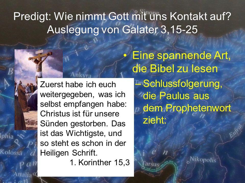 Predigt: Wie nimmt Gott mit uns Kontakt auf? Auslegung von Galater 3,15-25 Eine spannende Art, die Bibel zu lesen –Schlussfolgerung, die Paulus aus de