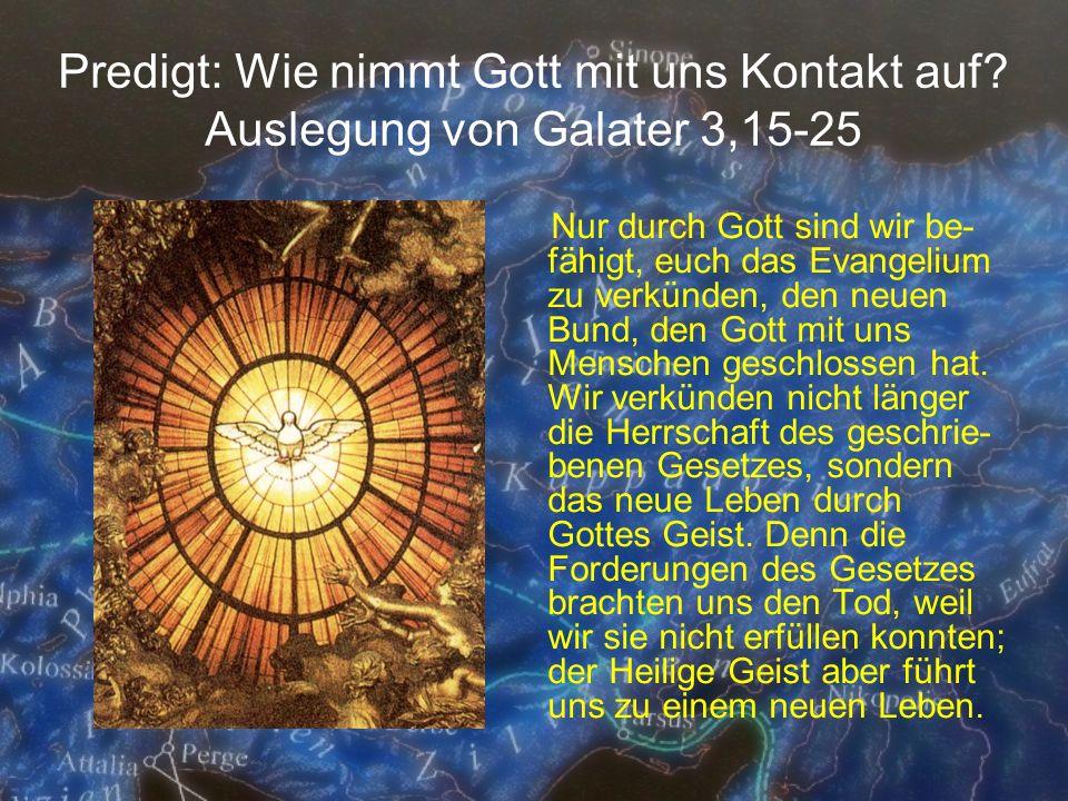 Predigt: Wie nimmt Gott mit uns Kontakt auf? Auslegung von Galater 3,15-25 Nur durch Gott sind wir be- fähigt, euch das Evangelium zu verkünden, den n
