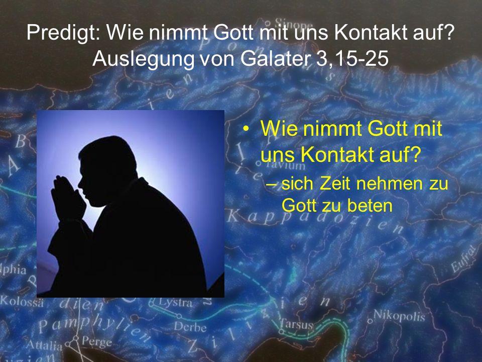 Predigt: Wie nimmt Gott mit uns Kontakt auf? Auslegung von Galater 3,15-25 Wie nimmt Gott mit uns Kontakt auf? –sich Zeit nehmen zu Gott zu beten