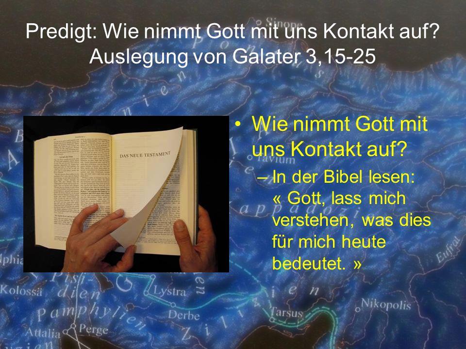 Predigt: Wie nimmt Gott mit uns Kontakt auf? Auslegung von Galater 3,15-25 Wie nimmt Gott mit uns Kontakt auf? –In der Bibel lesen: « Gott, lass mich