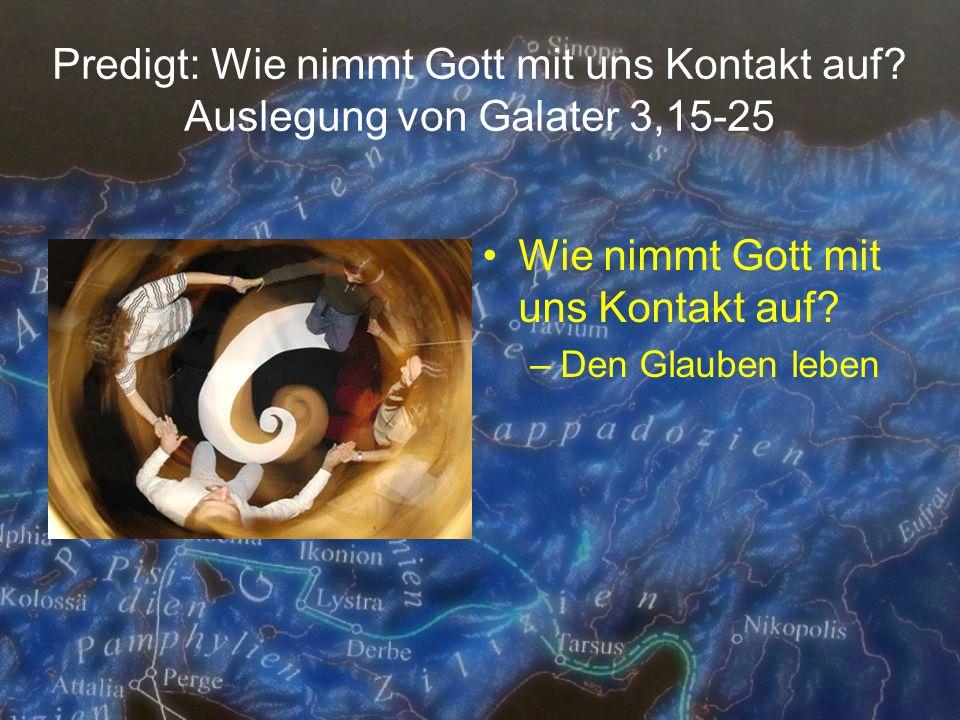 Predigt: Wie nimmt Gott mit uns Kontakt auf? Auslegung von Galater 3,15-25 Wie nimmt Gott mit uns Kontakt auf? –Den Glauben leben