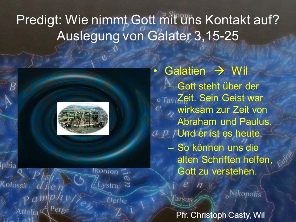 Predigt: Wie nimmt Gott mit uns Kontakt auf? Auslegung von Galater 3,15-25 Galatien Wil –Gott steht über der Zeit. Sein Geist war wirksam zur Zeit von