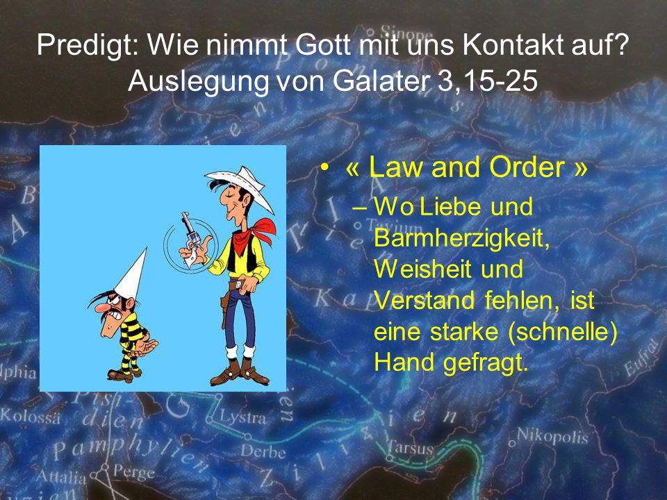 Predigt: Wie nimmt Gott mit uns Kontakt auf? Auslegung von Galater 3,15-25 « Law and Order » –Wo Liebe und Barmherzigkeit, Weisheit und Verstand fehle