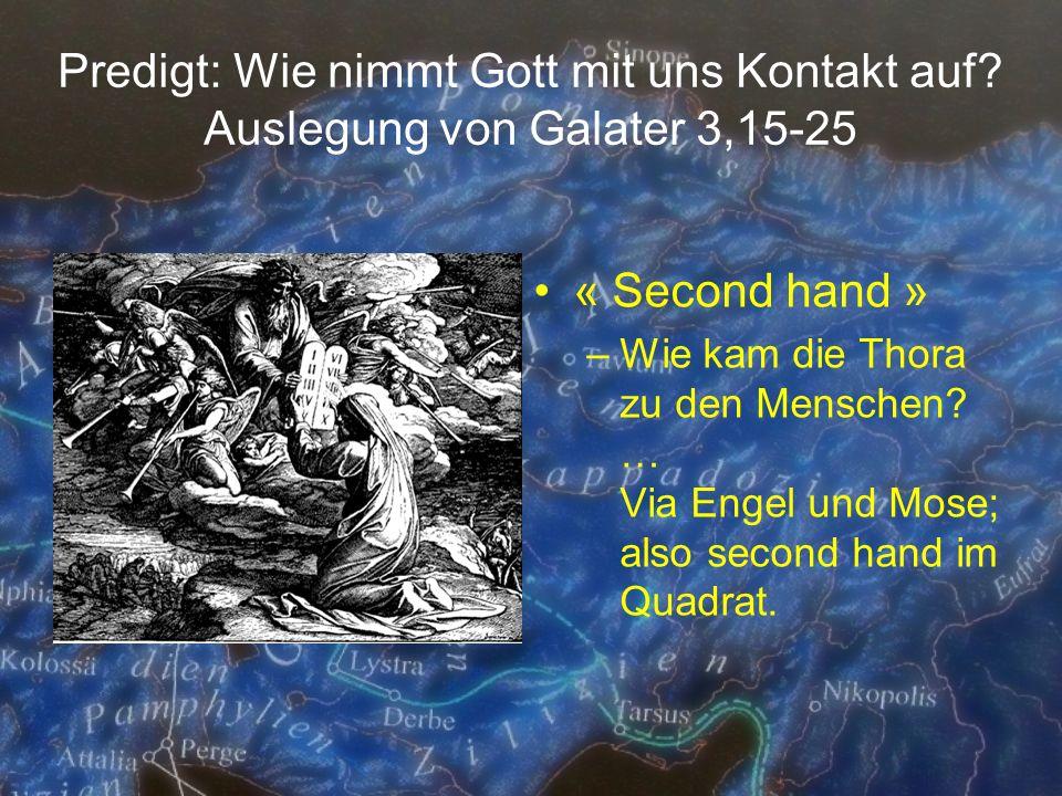 Predigt: Wie nimmt Gott mit uns Kontakt auf? Auslegung von Galater 3,15-25 « Second hand » –Wie kam die Thora zu den Menschen? … Via Engel und Mose; a