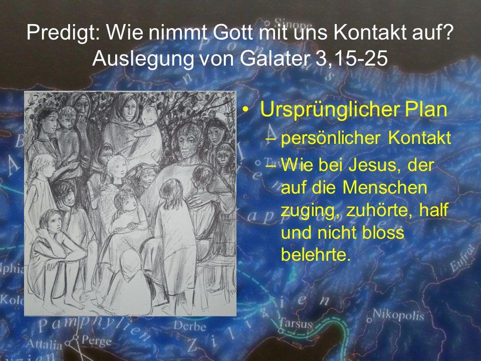 Predigt: Wie nimmt Gott mit uns Kontakt auf? Auslegung von Galater 3,15-25 Ursprünglicher Plan –persönlicher Kontakt –Wie bei Jesus, der auf die Mensc
