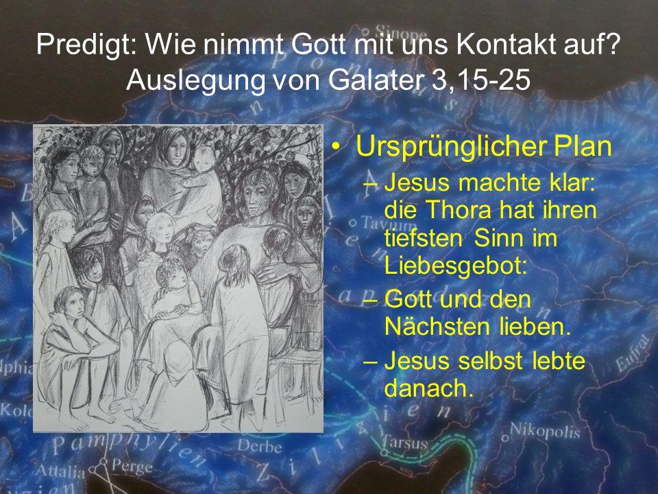 Predigt: Wie nimmt Gott mit uns Kontakt auf? Auslegung von Galater 3,15-25 Ursprünglicher Plan –Jesus machte klar: die Thora hat ihren tiefsten Sinn i
