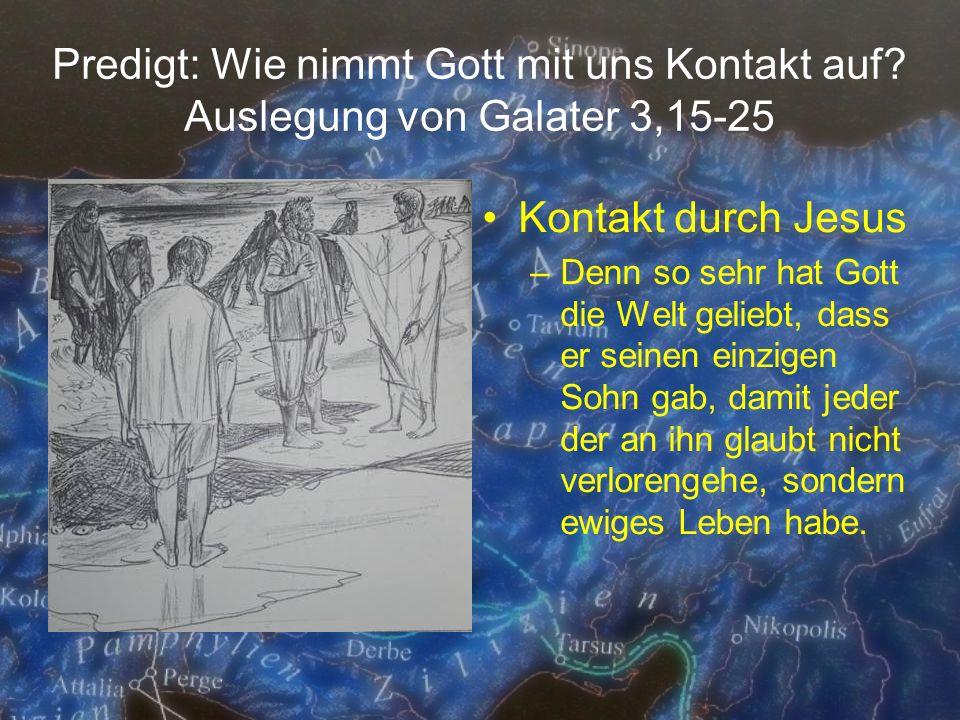 Predigt: Wie nimmt Gott mit uns Kontakt auf? Auslegung von Galater 3,15-25 Kontakt durch Jesus –Denn so sehr hat Gott die Welt geliebt, dass er seinen