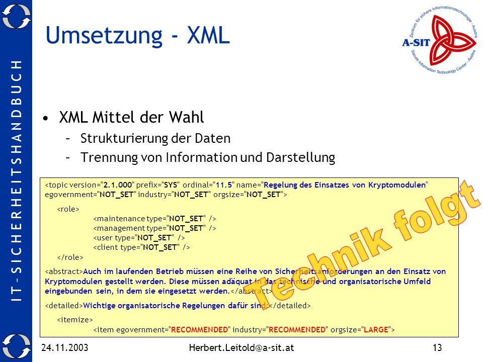 I T – S I C H E R H E I T S H A N D B U C H 24.11.2003Herbert.Leitold@a-sit.at13 Umsetzung - XML XML Mittel der Wahl –Strukturierung der Daten –Trennung von Information und Darstellung Auch im laufenden Betrieb müssen eine Reihe von Sicherheitsanforderungen an den Einsatz von Kryptomodulen gestellt werden.