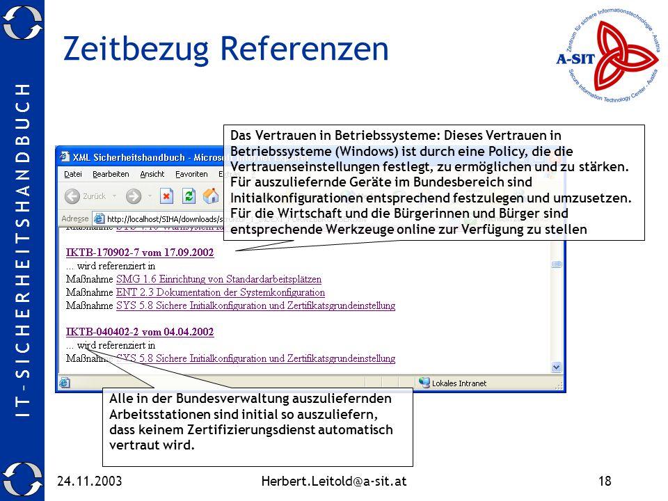 I T – S I C H E R H E I T S H A N D B U C H 24.11.2003Herbert.Leitold@a-sit.at18 Zeitbezug Referenzen Das Vertrauen in Betriebssysteme: Dieses Vertrauen in Betriebssysteme (Windows) ist durch eine Policy, die die Vertrauenseinstellungen festlegt, zu ermöglichen und zu stärken.