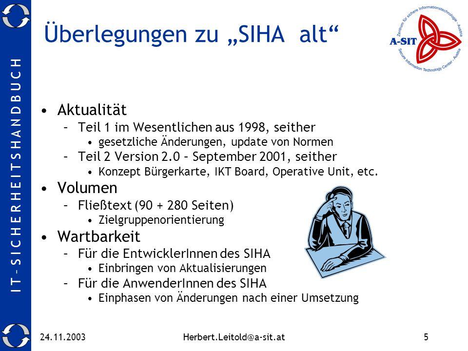 I T – S I C H E R H E I T S H A N D B U C H 24.11.2003Herbert.Leitold@a-sit.at5 Überlegungen zu SIHA alt Aktualität –Teil 1 im Wesentlichen aus 1998, seither gesetzliche Änderungen, update von Normen –Teil 2 Version 2.0 – September 2001, seither Konzept Bürgerkarte, IKT Board, Operative Unit, etc.