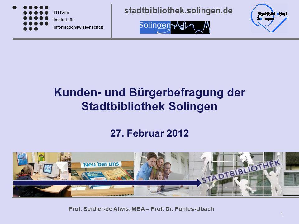 FH Köln Institut für Informationswissenschaft Prof. Seidler-de Alwis, MBA – Prof. Dr. Fühles-Ubach stadtbibliothek.solingen.de Kunden- und Bürgerbefra