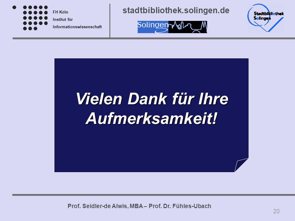 FH Köln Institut für Informationswissenschaft Prof. Seidler-de Alwis, MBA – Prof. Dr. Fühles-Ubach stadtbibliothek.solingen.de Vielen Dank für Ihre Au