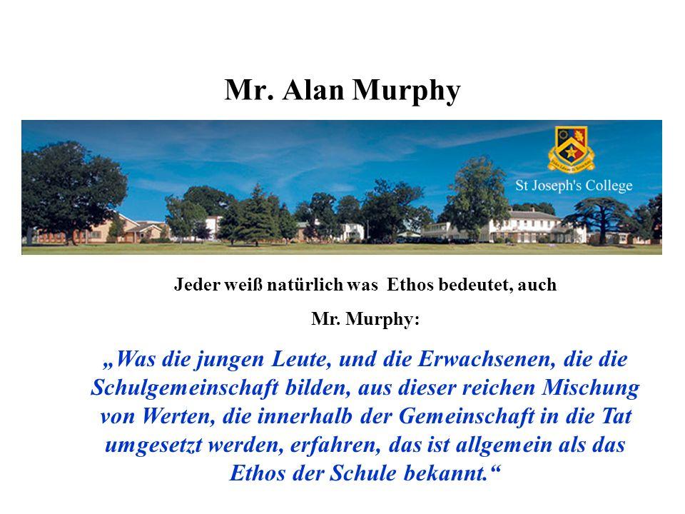 Mr. Alan Murphy Jeder weiß natürlich was Ethos bedeutet, auch Mr. Murphy: Was die jungen Leute, und die Erwachsenen, die die Schulgemeinschaft bilden,