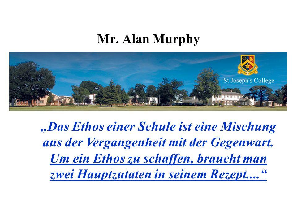 Mr. Alan Murphy Das Ethos einer Schule ist eine Mischung aus der Vergangenheit mit der Gegenwart. Um ein Ethos zu schaffen, braucht man zwei Hauptzuta
