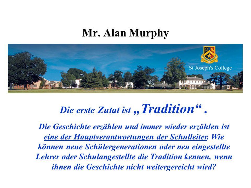 Mr. Alan Murphy Die erste Zutat ist Tradition. Die Geschichte erzählen und immer wieder erzählen ist eine der Hauptverantwortungen der Schulleiter. Wi