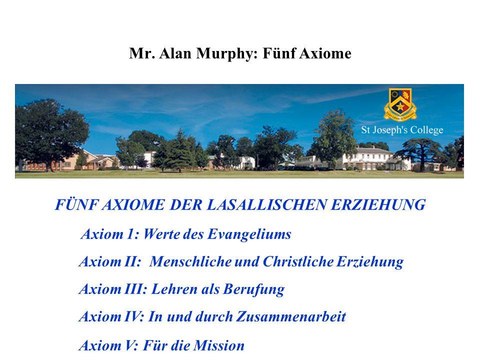 Mr. Alan Murphy: Fünf Axiome FÜNF AXIOME DER LASALLISCHEN ERZIEHUNG Axiom 1: Werte des Evangeliums Axiom II: Menschliche und Christliche Erziehung Axi