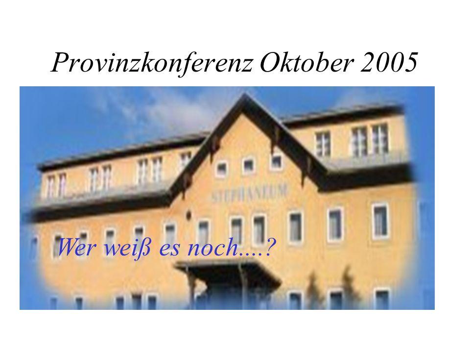 Provinzkonferenz Oktober 2005 Wer weiß es noch....?