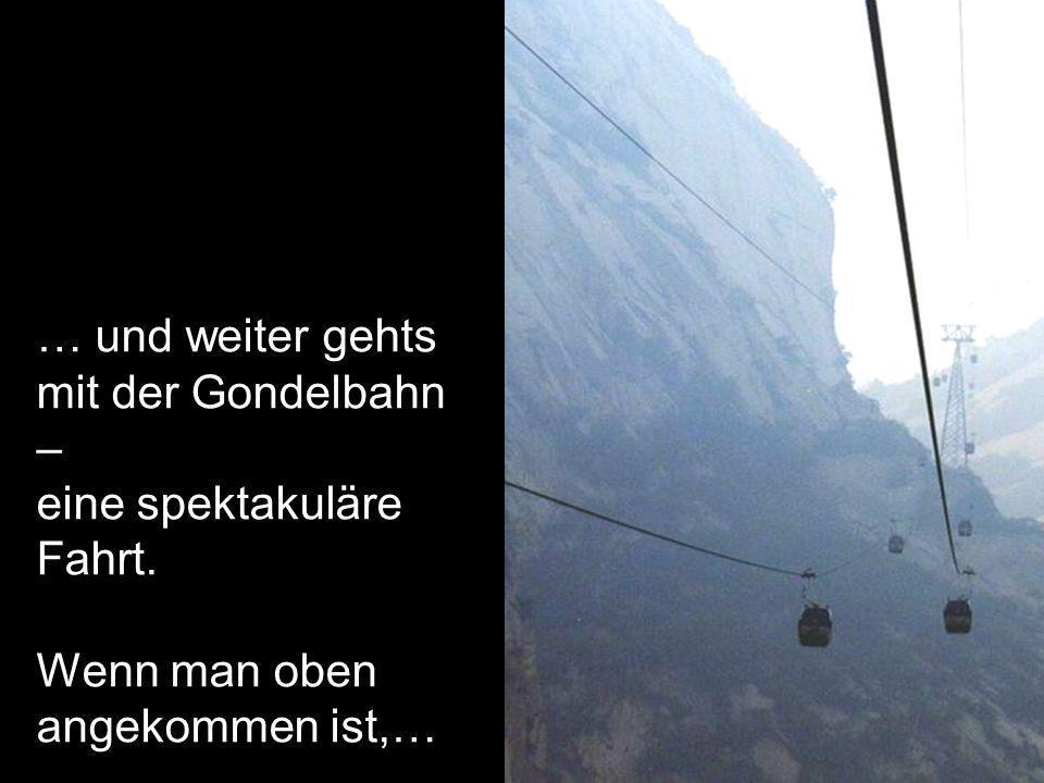 … und weiter gehts mit der Gondelbahn – eine spektakuläre Fahrt. Wenn man oben angekommen ist,…