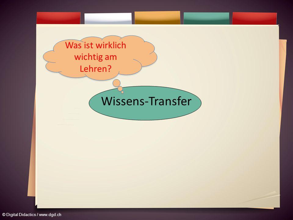 © Digital Didactics / www.dgd.ch Wissens-Transfer Was ist wirklich wichtig am Lehren?