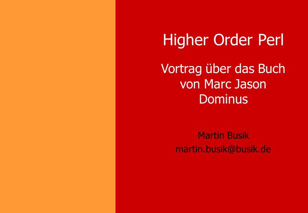 Higher Order Perl Martin Busik martin.busik@busik.de Vortrag über das Buch von Marc Jason Dominus
