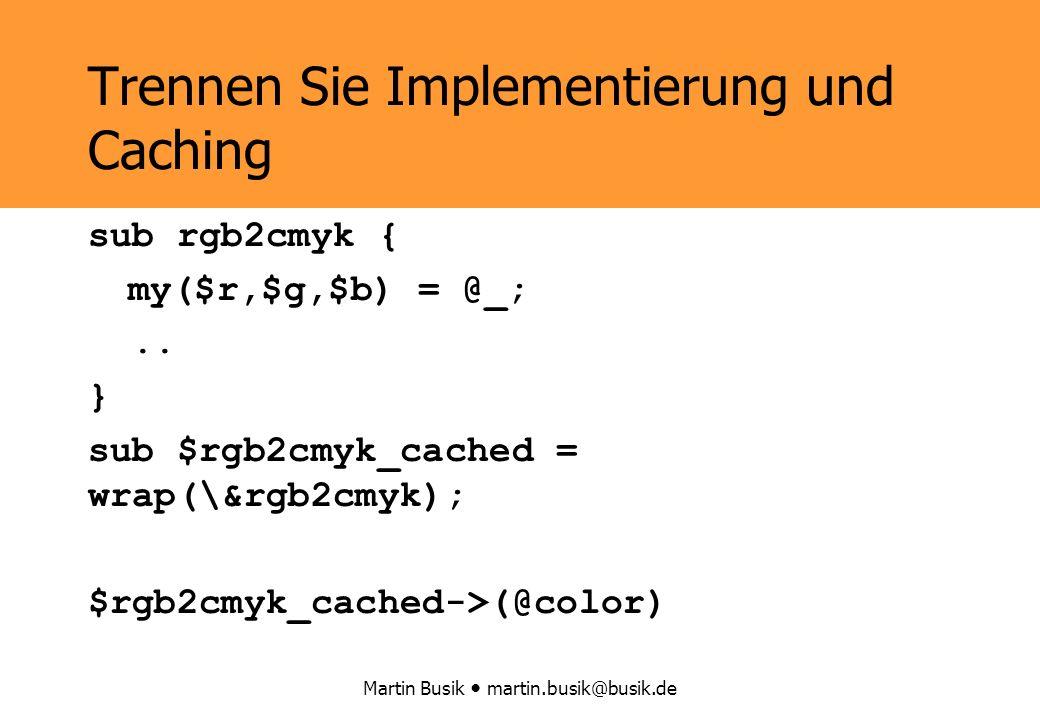 Martin Busik martin.busik@busik.de Trennen Sie Implementierung und Caching sub rgb2cmyk { my($r,$g,$b) = @_;..