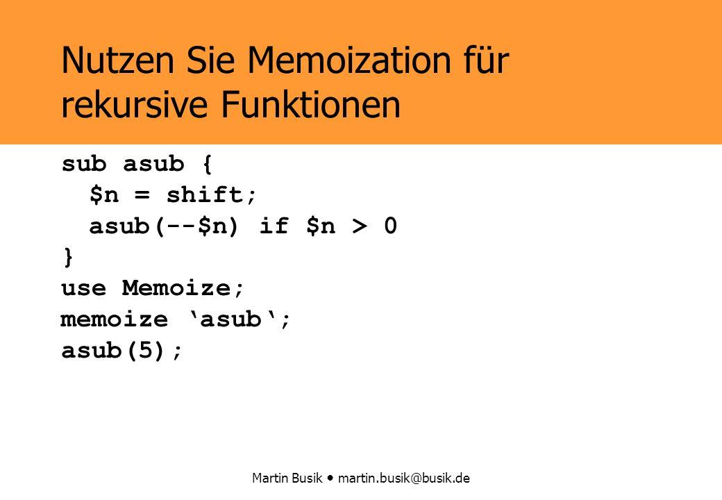Martin Busik martin.busik@busik.de Nutzen Sie Memoization für rekursive Funktionen sub asub { $n = shift; asub(--$n) if $n > 0 } *asub = wrap(\&asub); asub(5); sub asub { $n = shift; asub(--$n) if $n > 0 } use Memoize; memoize asub; asub(5);