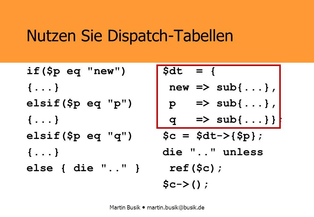 Martin Busik martin.busik@busik.de $dt = { new => sub{...}, p => sub{...}, q => sub{...}}; $c = $dt->{$p}; die .. unless ref($c); $c->(); Nutzen Sie Dispatch-Tabellen if($p eq new ) {...} elsif($p eq p ) {...} elsif($p eq q ) {...} else { die .. }