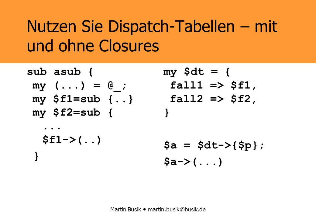Martin Busik martin.busik@busik.de Nutzen Sie Dispatch-Tabellen – mit und ohne Closures sub asub { my (...) = @_; my $f1=sub {..} my $f2=sub {...