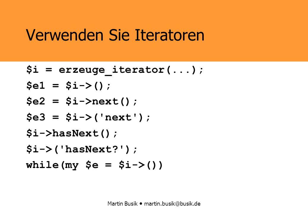 Martin Busik martin.busik@busik.de Verwenden Sie Iteratoren $i = erzeuge_iterator(...); $e1 = $i->(); $e2 = $i->next(); $e3 = $i->( next ); $i->hasNext(); $i->( hasNext ); while(my $e = $i->())