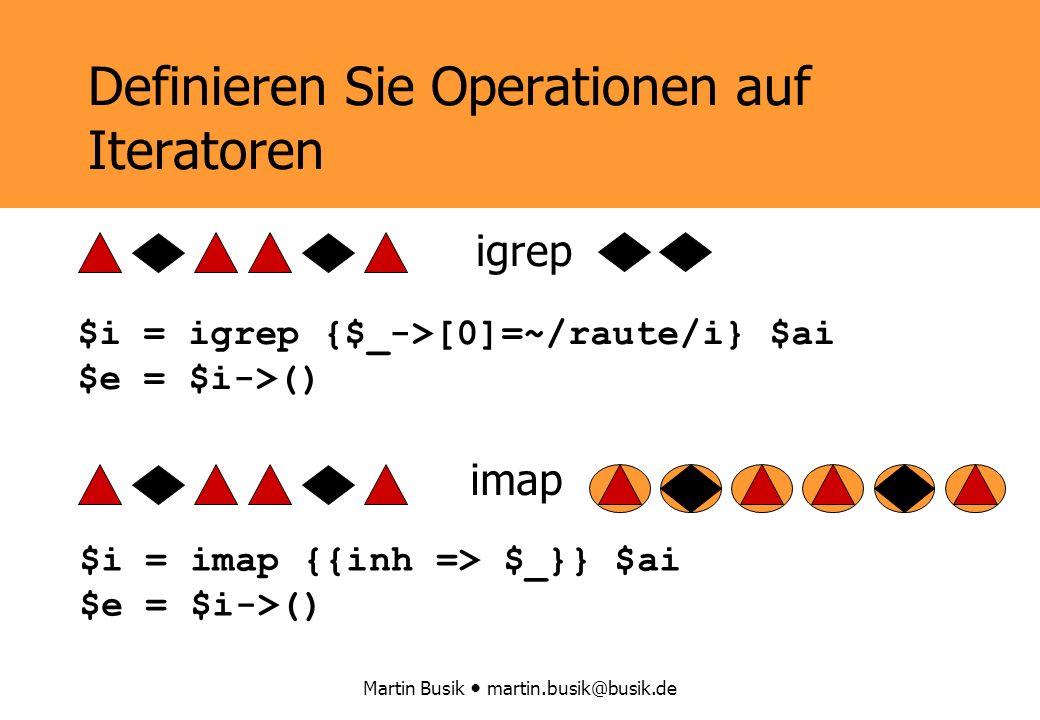 Martin Busik martin.busik@busik.de Definieren Sie Operationen auf Iteratoren igrep imap $i = igrep {$_->[0]=~/raute/i} $ai $e = $i->() $i = imap {{inh => $_}} $ai $e = $i->()