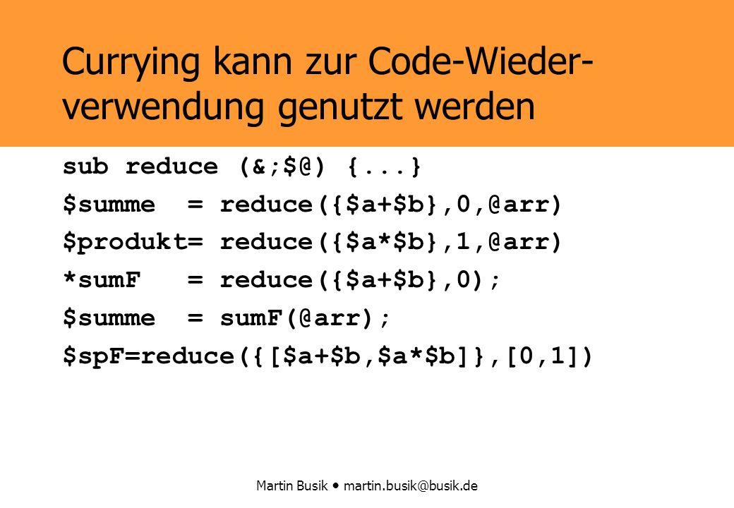 Martin Busik martin.busik@busik.de Currying kann zur Code-Wieder- verwendung genutzt werden sub reduce (&;$@) {...} $summe = reduce({$a+$b},0,@arr) $produkt= reduce({$a*$b},1,@arr) *sumF = reduce({$a+$b},0); $summe = sumF(@arr); $spF=reduce({[$a+$b,$a*$b]},[0,1])