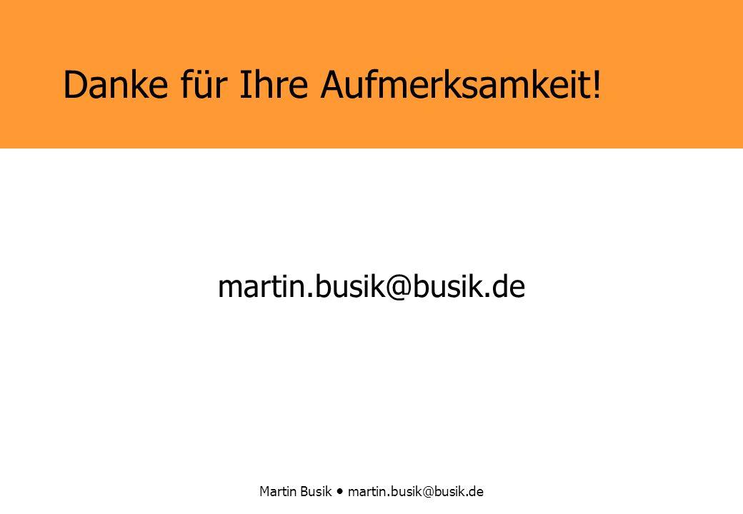 Martin Busik martin.busik@busik.de Danke für Ihre Aufmerksamkeit! martin.busik@busik.de