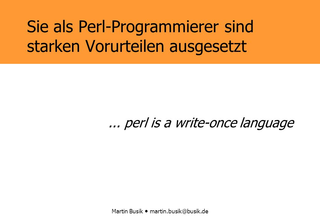 Martin Busik martin.busik@busik.de Sie als Perl-Programmierer sind starken Vorurteilen ausgesetzt...