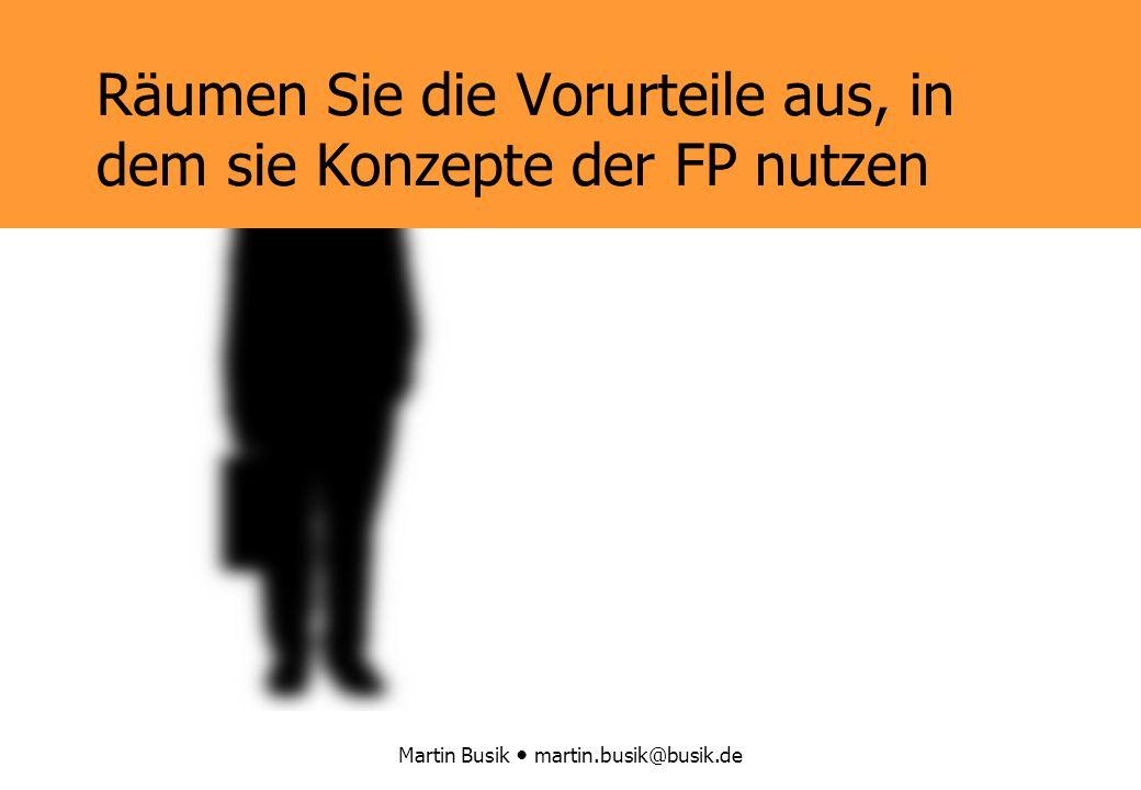 Martin Busik martin.busik@busik.de Räumen Sie die Vorurteile aus, in dem sie Konzepte der FP nutzen
