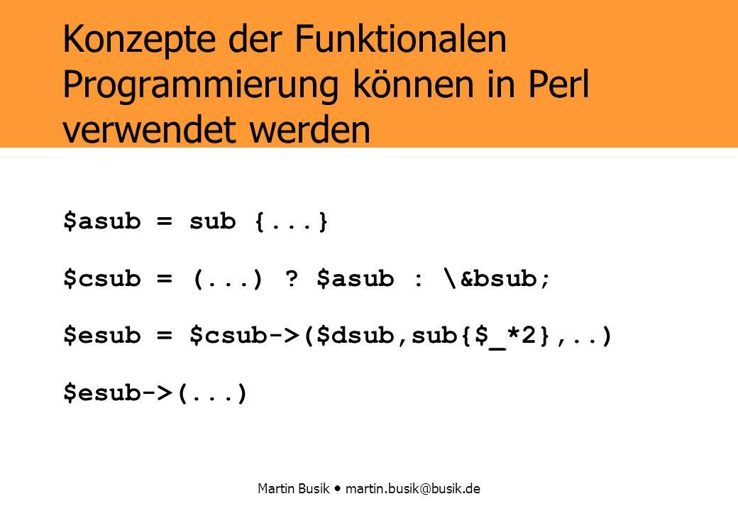 Martin Busik martin.busik@busik.de Konzepte der Funktionalen Programmierung können in Perl verwendet werden $asub = sub {...} $csub = (...) .
