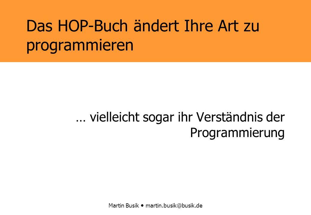Martin Busik martin.busik@busik.de Das HOP-Buch ändert Ihre Art zu programmieren … vielleicht sogar ihr Verständnis der Programmierung