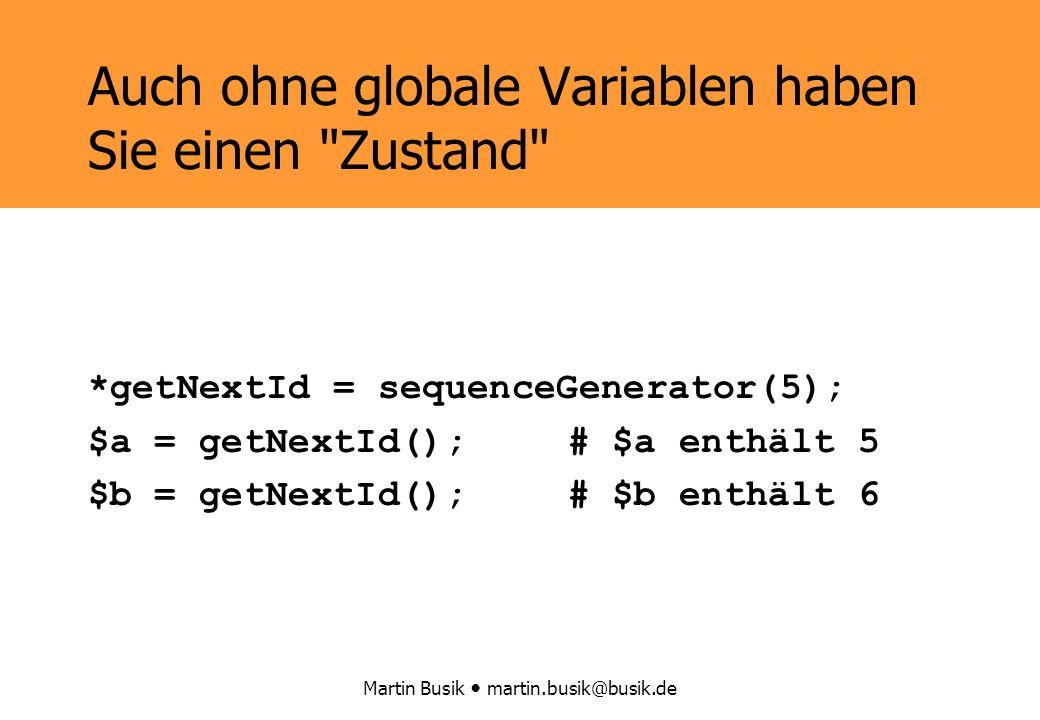 Martin Busik martin.busik@busik.de Auch ohne globale Variablen haben Sie einen Zustand *getNextId = sequenceGenerator(5); $a = getNextId();# $a enthält 5 $b = getNextId();# $b enthält 6