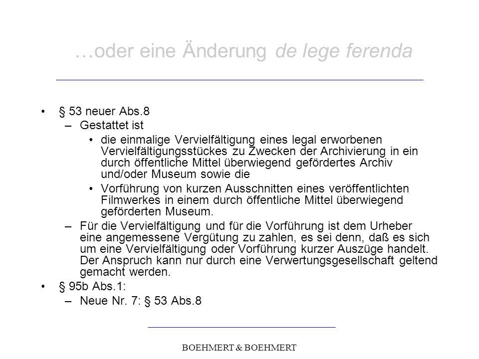 BOEHMERT & BOEHMERT …oder eine Änderung de lege ferenda § 53 neuer Abs.8 –Gestattet ist die einmalige Vervielfältigung eines legal erworbenen Vervielfältigungsstückes zu Zwecken der Archivierung in ein durch öffentliche Mittel überwiegend gefördertes Archiv und/oder Museum sowie die Vorführung von kurzen Ausschnitten eines veröffentlichten Filmwerkes in einem durch öffentliche Mittel überwiegend geförderten Museum.