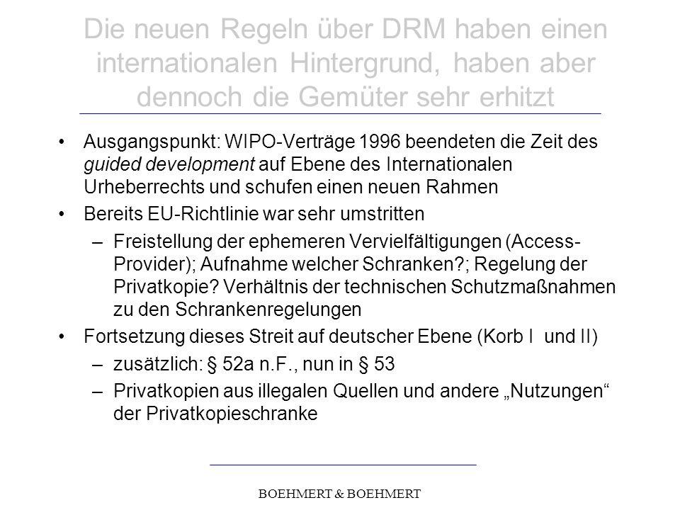 BOEHMERT & BOEHMERT Die neuen Regeln über DRM haben einen internationalen Hintergrund, haben aber dennoch die Gemüter sehr erhitzt Ausgangspunkt: WIPO-Verträge 1996 beendeten die Zeit des guided development auf Ebene des Internationalen Urheberrechts und schufen einen neuen Rahmen Bereits EU-Richtlinie war sehr umstritten –Freistellung der ephemeren Vervielfältigungen (Access- Provider); Aufnahme welcher Schranken ; Regelung der Privatkopie.