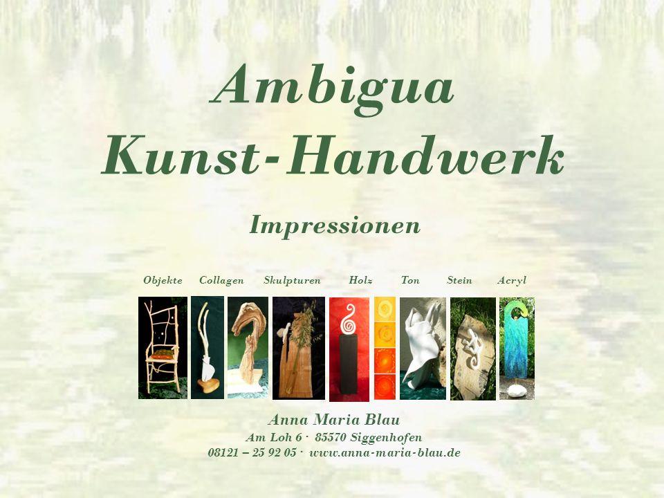 Ambigua Kunst-Handwerk Impressionen Anna Maria Blau Am Loh 6 · 85570 Siggenhofen 08121 – 25 92 05 · www.anna-maria-blau.de ObjekteCollagenSkulpturen HolzTonSteinAcryl