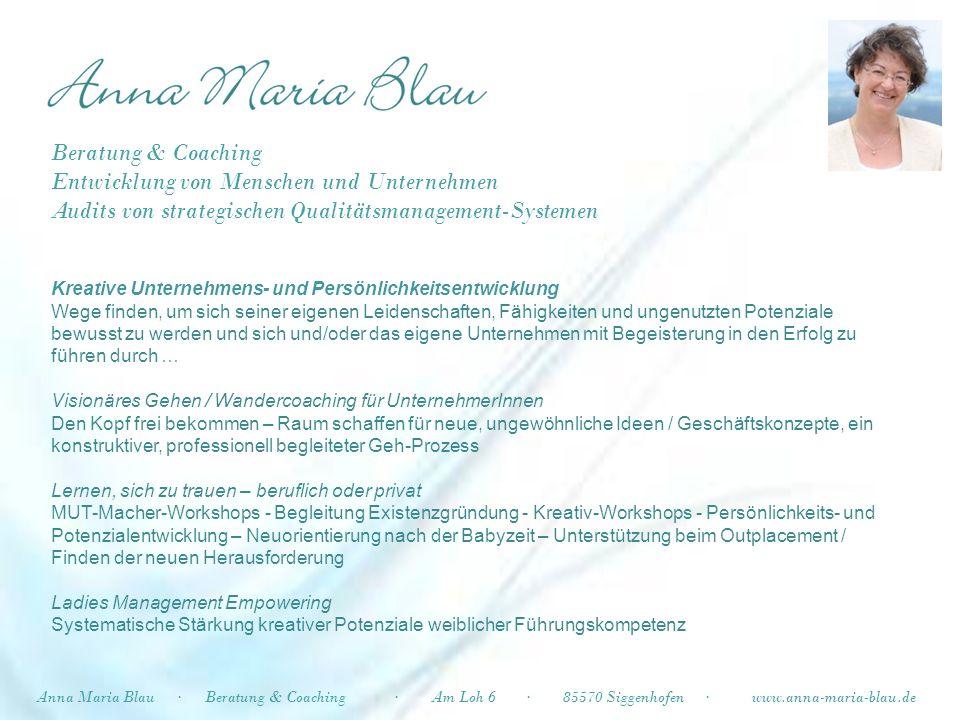 Und noch mehr Kreatives auf meiner Internetseite – ich freue mich auf Ihre Anfrage Anna Maria Blau·Ambigua Kunst–Handwerk·Am Loh 6 · 85570 Siggenhofen · www.anna-maria-blau.de Beratung & Coaching Entwicklung von Menschen und Unternehmen Audits von strategischen QM-Systemen und nun zu …