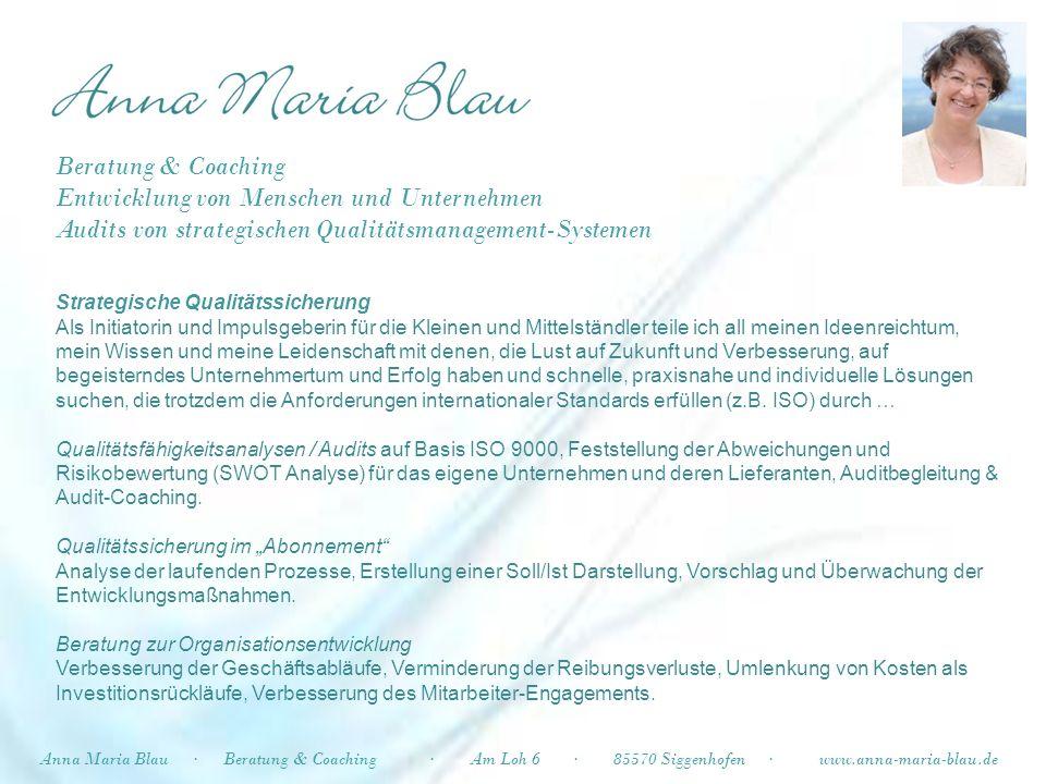 Anna Maria Blau·Beratung & Coaching·Am Loh 6·85570 Siggenhofen·www.anna-maria-blau.de Kreative Unternehmens- und Persönlichkeitsentwicklung Wege finden, um sich seiner eigenen Leidenschaften, Fähigkeiten und ungenutzten Potenziale bewusst zu werden und sich und/oder das eigene Unternehmen mit Begeisterung in den Erfolg zu führen durch … Visionäres Gehen / Wandercoaching für UnternehmerInnen Den Kopf frei bekommen – Raum schaffen für neue, ungewöhnliche Ideen / Geschäftskonzepte, ein konstruktiver, professionell begleiteter Geh-Prozess Lernen, sich zu trauen – beruflich oder privat MUT-Macher-Workshops - Begleitung Existenzgründung - Kreativ-Workshops - Persönlichkeits- und Potenzialentwicklung – Neuorientierung nach der Babyzeit – Unterstützung beim Outplacement / Finden der neuen Herausforderung Ladies Management Empowering Systematische Stärkung kreativer Potenziale weiblicher Führungskompetenz Beratung & Coaching Entwicklung von Menschen und Unternehmen Audits von strategischen Qualitätsmanagement-Systemen