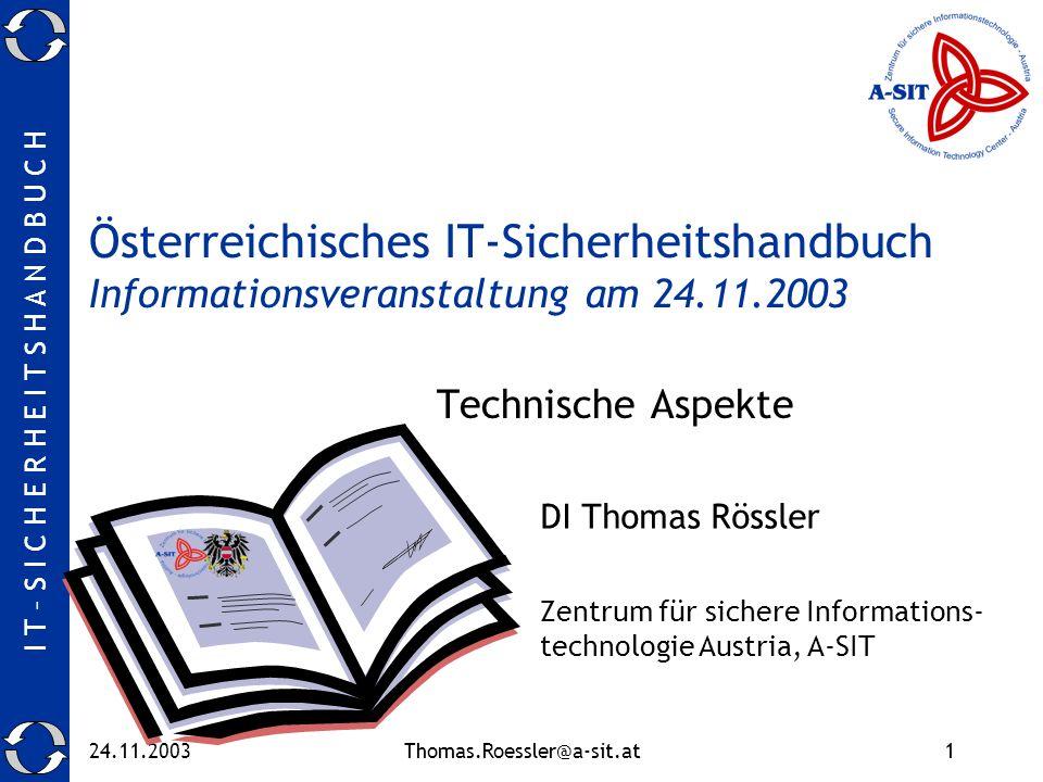 I T – S I C H E R H E I T S H A N D B U C H 24.11.2003Thomas.Roessler@a-sit.at1 Österreichisches IT-Sicherheitshandbuch Informationsveranstaltung am 24.11.2003 Technische Aspekte DI Thomas Rössler Zentrum für sichere Informations- technologie Austria, A-SIT